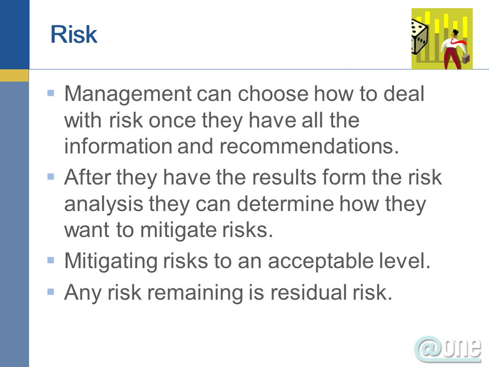 Management can choose how to deal with risk once they have all the information and recommendations. After they have the results form the risk analysis