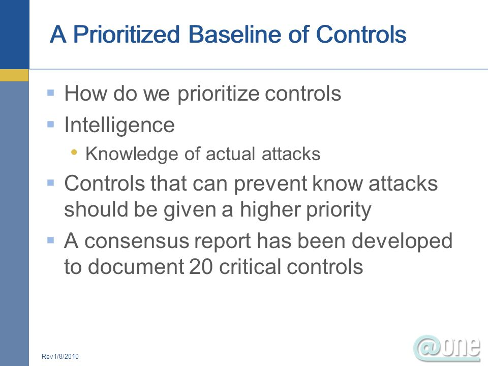 How do we prioritize controls Intelligence Knowledge of actual attacks Controls that can prevent know attacks should be given a higher priority A cons