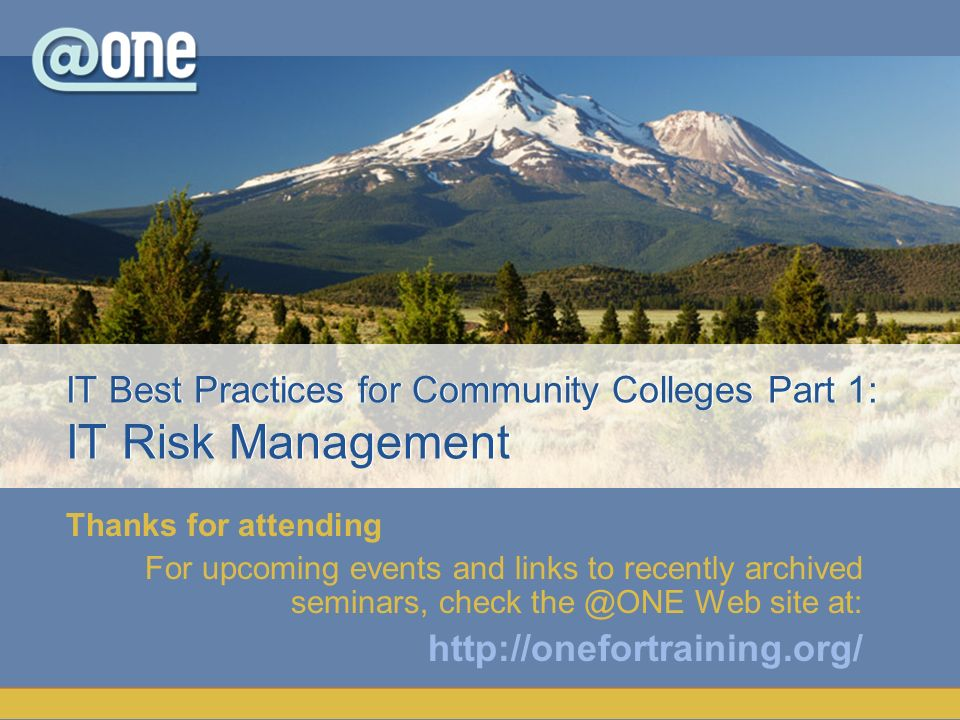 Thanks for attending For upcoming events and links to recently archived seminars, check the @ONE Web site at: http://onefortraining.org/ IT Best Pract