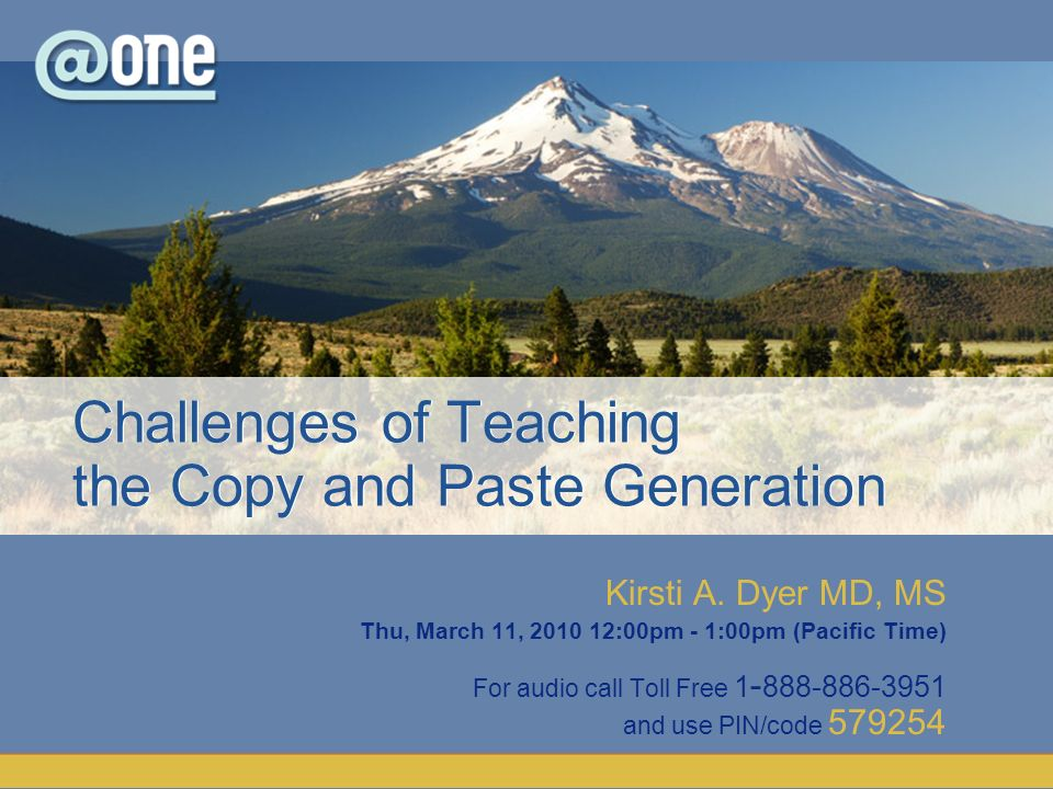 Kirsti A. Dyer MD, MS Thu, March 11, 2010 12:00pm - 1:00pm (Pacific Time) For audio call Toll Free 1 - 888-886-3951 and use PIN/code 579254 Challenges