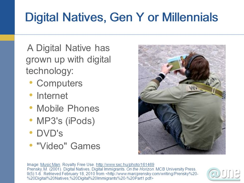 Digital Natives, Gen Y or Millennials A Digital Native has grown up with digital technology: Computers Internet Mobile Phones MP3's (iPods) DVD's
