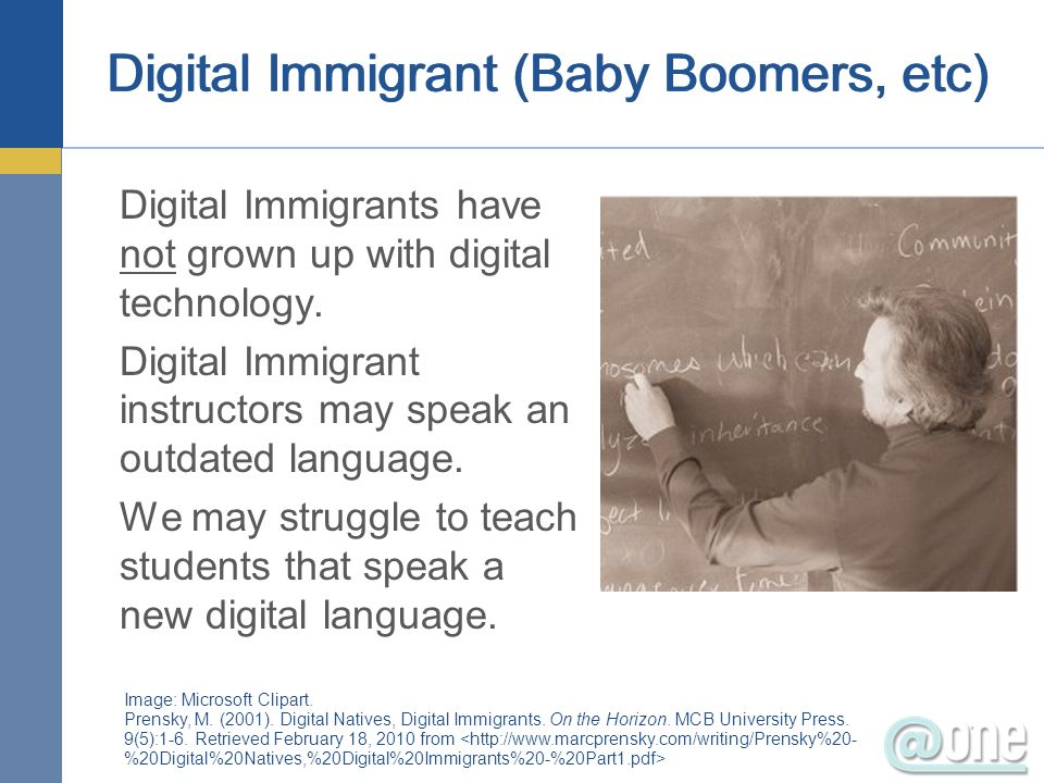 Digital Immigrant (Baby Boomers, etc) Digital Immigrants have not grown up with digital technology. Digital Immigrant instructors may speak an outdate