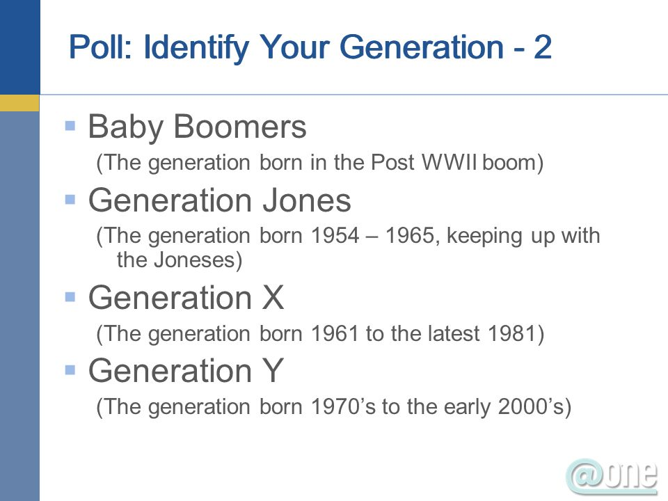 Poll: Identify Your Generation - 2 Baby Boomers (The generation born in the Post WWII boom) Generation Jones (The generation born 1954 – 1965, keeping