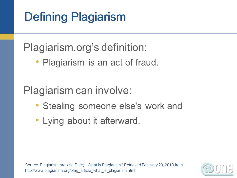 Defining Plagiarism Plagiarism.orgs definition: Plagiarism is an act of fraud. Plagiarism can involve: Stealing someone else's work and Lying about it
