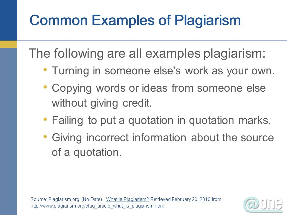 Common Examples of Plagiarism The following are all examples plagiarism: Turning in someone else's work as your own. Copying words or ideas from someo
