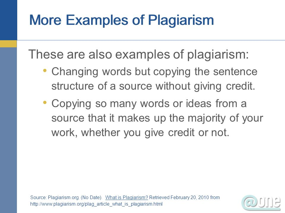 More Examples of Plagiarism These are also examples of plagiarism: Changing words but copying the sentence structure of a source without giving credit