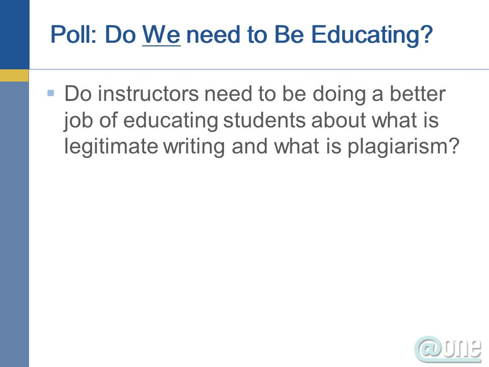 Poll: Do We need to Be Educating? Do instructors need to be doing a better job of educating students about what is legitimate writing and what is plag