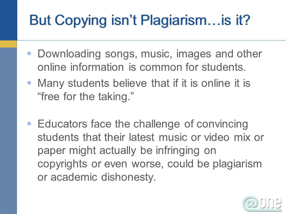 But Copying isnt Plagiarism…is it? Downloading songs, music, images and other online information is common for students. Many students believe that if