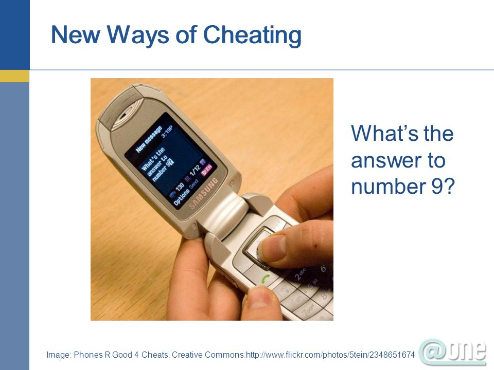New Ways of Cheating Image: Phones R Good 4 Cheats. Creative Commons.http://www.flickr.com/photos/5tein/2348651674 Whats the answer to number 9?