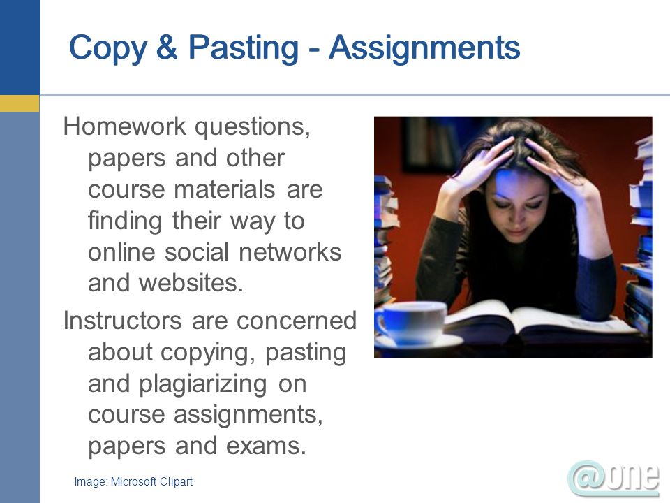 Copy & Pasting - Assignments Homework questions, papers and other course materials are finding their way to online social networks and websites. Instr