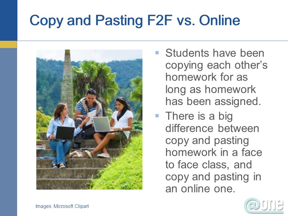 Copy and Pasting F2F vs. Online Students have been copying each others homework for as long as homework has been assigned. There is a big difference b