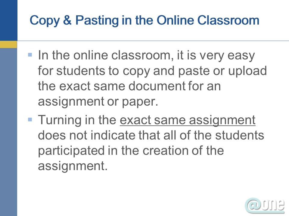 Copy & Pasting in the Online Classroom In the online classroom, it is very easy for students to copy and paste or upload the exact same document for a
