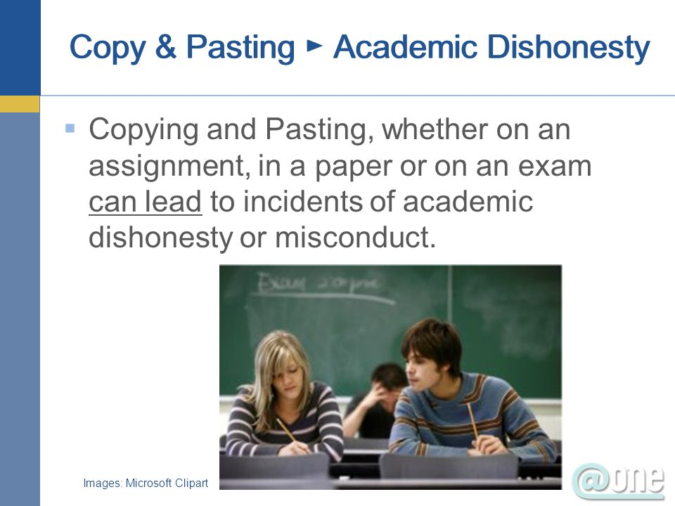Copy & Pasting Academic Dishonesty Copying and Pasting, whether on an assignment, in a paper or on an exam can lead to incidents of academic dishonest
