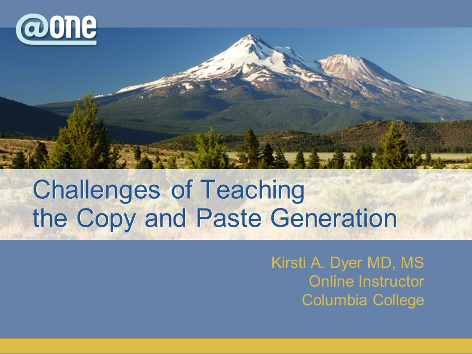 Kirsti A. Dyer MD, MS Online Instructor Columbia College Challenges of Teaching the Copy and Paste Generation