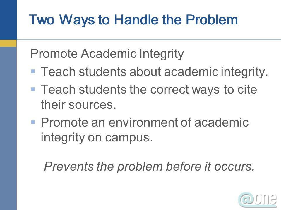 Two Ways to Handle the Problem Promote Academic Integrity Teach students about academic integrity. Teach students the correct ways to cite their sourc