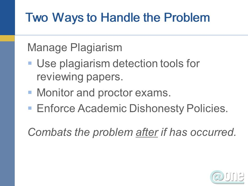Two Ways to Handle the Problem Manage Plagiarism Use plagiarism detection tools for reviewing papers. Monitor and proctor exams. Enforce Academic Dish