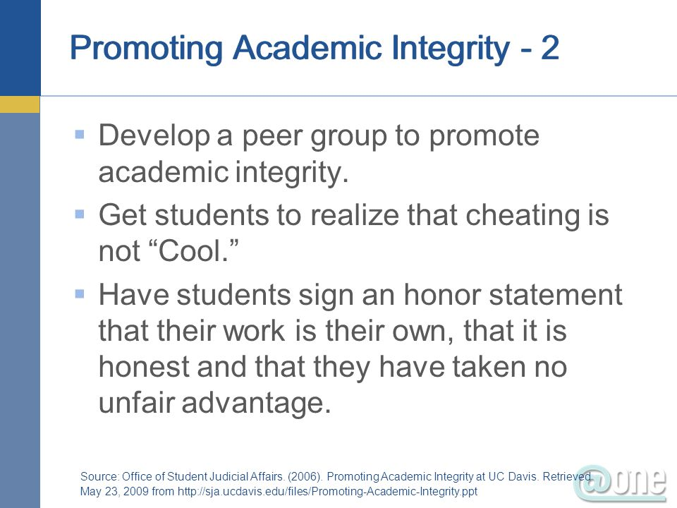 Promoting Academic Integrity - 2 Develop a peer group to promote academic integrity. Get students to realize that cheating is not Cool. Have students