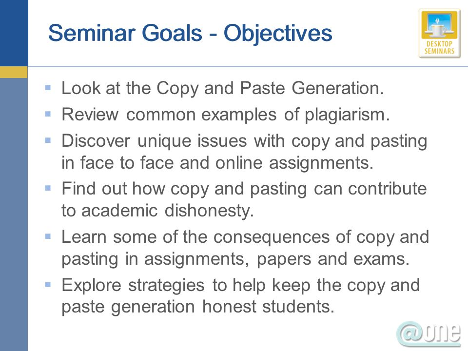 Seminar Goals - Objectives Look at the Copy and Paste Generation. Review common examples of plagiarism. Discover unique issues with copy and pasting i