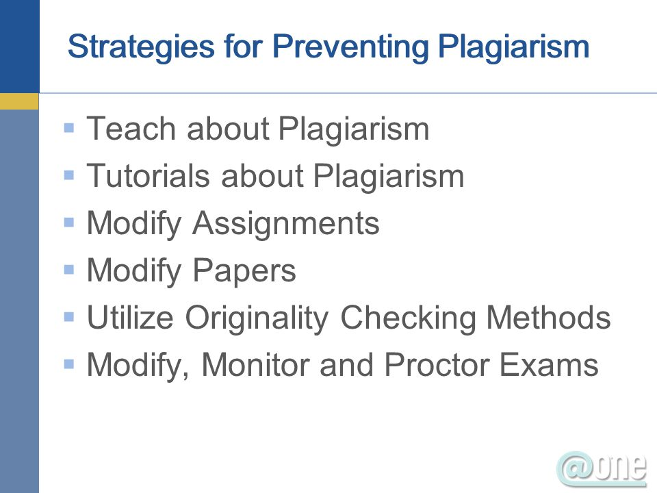 Strategies for Preventing Plagiarism Teach about Plagiarism Tutorials about Plagiarism Modify Assignments Modify Papers Utilize Originality Checking M