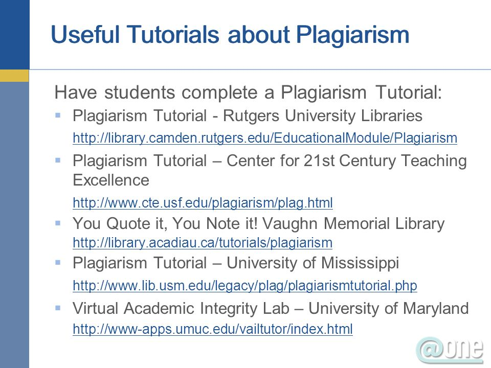 Useful Tutorials about Plagiarism Have students complete a Plagiarism Tutorial: Plagiarism Tutorial - Rutgers University Libraries http://library.camd