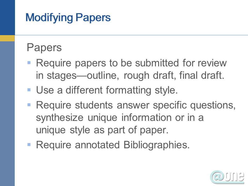 Modifying Papers Papers Require papers to be submitted for review in stagesoutline, rough draft, final draft. Use a different formatting style. Requir