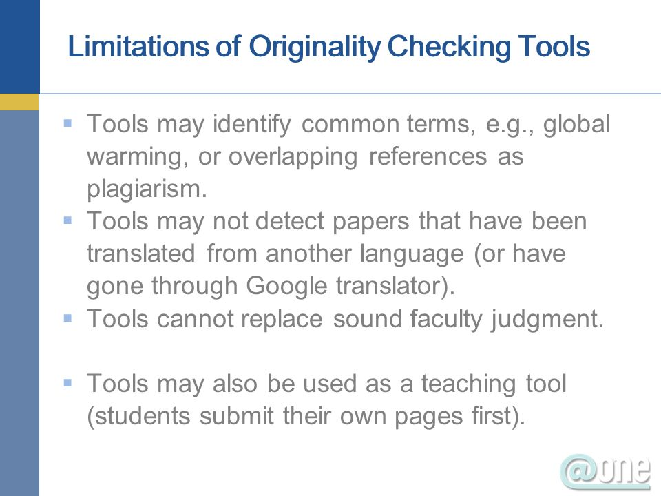 Limitations of Originality Checking Tools Tools may identify common terms, e.g., global warming, or overlapping references as plagiarism. Tools may no