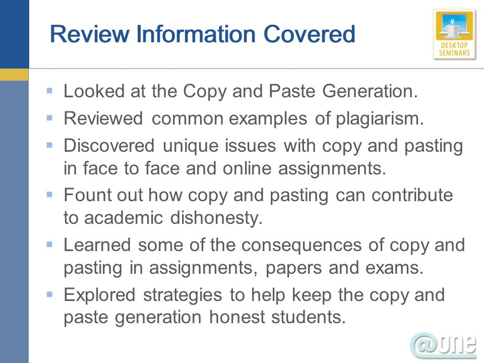 Review Information Covered Looked at the Copy and Paste Generation. Reviewed common examples of plagiarism. Discovered unique issues with copy and pas