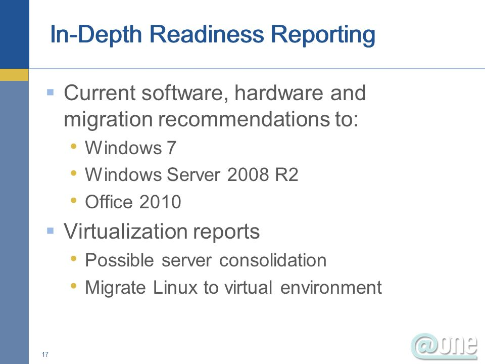 Current software, hardware and migration recommendations to: Windows 7 Windows Server 2008 R2 Office 2010 Virtualization reports Possible server conso