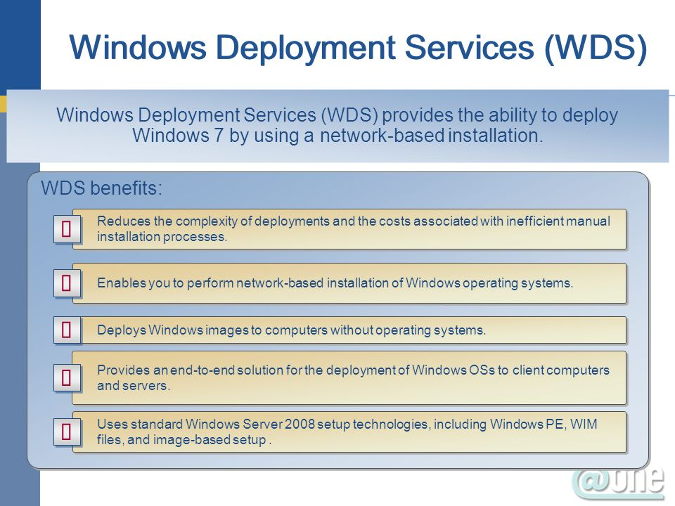 WDS benefits: Reduces the complexity of deployments and the costs associated with inefficient manual installation processes. Enables you to perform ne