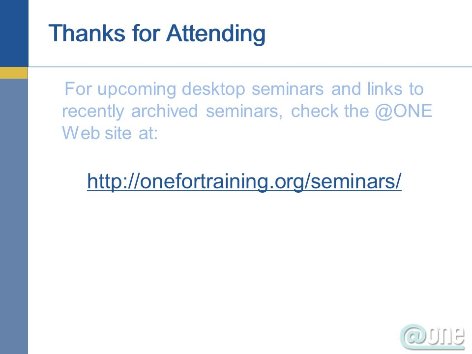 Thanks for Attending For upcoming desktop seminars and links to recently archived seminars, check the @ONE Web site at: http://onefortraining.org/semi