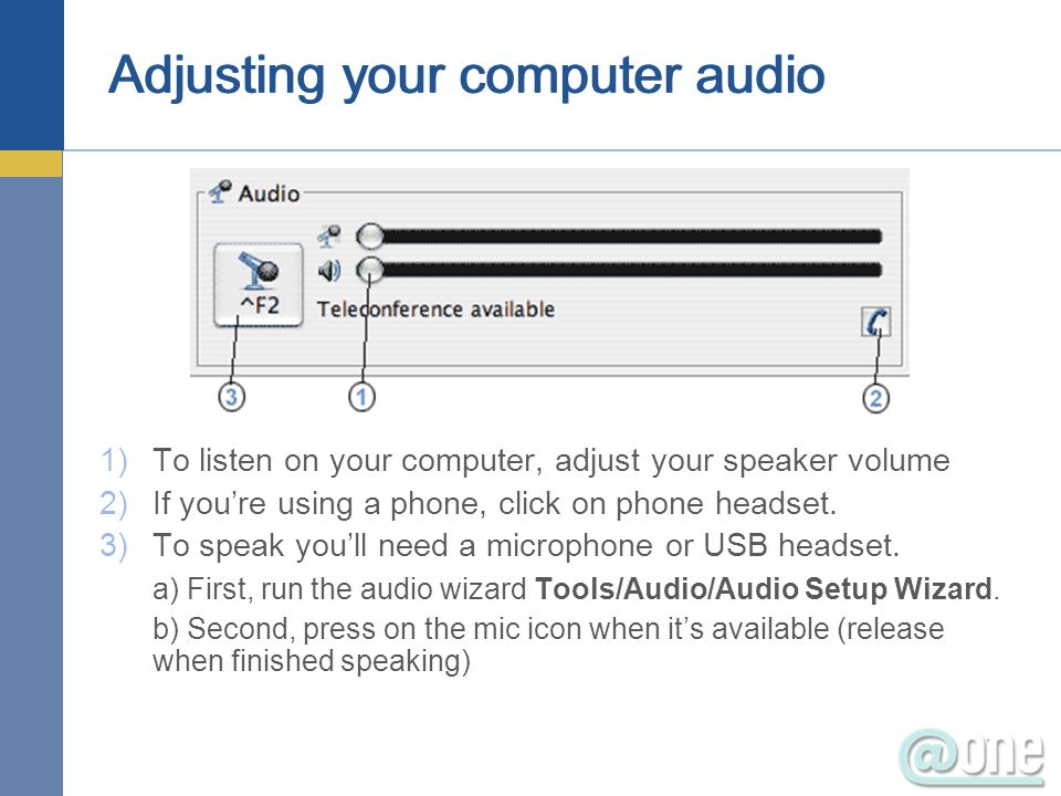 Adjusting your computer audio 1)To listen on your computer, adjust your speaker volume 2)If youre using a phone, click on phone headset. 3)To speak yo