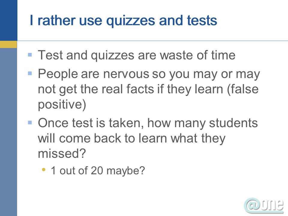 I rather use quizzes and tests Test and quizzes are waste of time People are nervous so you may or may not get the real facts if they learn (false positive) Once test is taken, how many students will come back to learn what they missed.