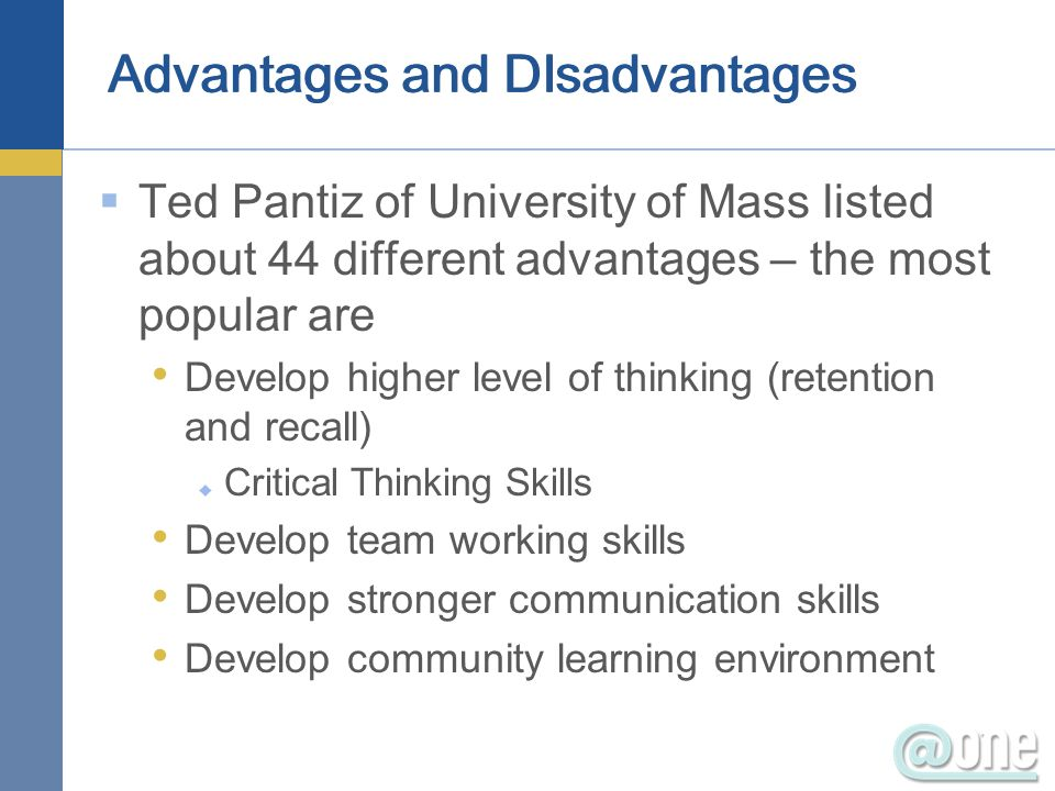 Advantages and DIsadvantages Ted Pantiz of University of Mass listed about 44 different advantages – the most popular are Develop higher level of thinking (retention and recall) Critical Thinking Skills Develop team working skills Develop stronger communication skills Develop community learning environment