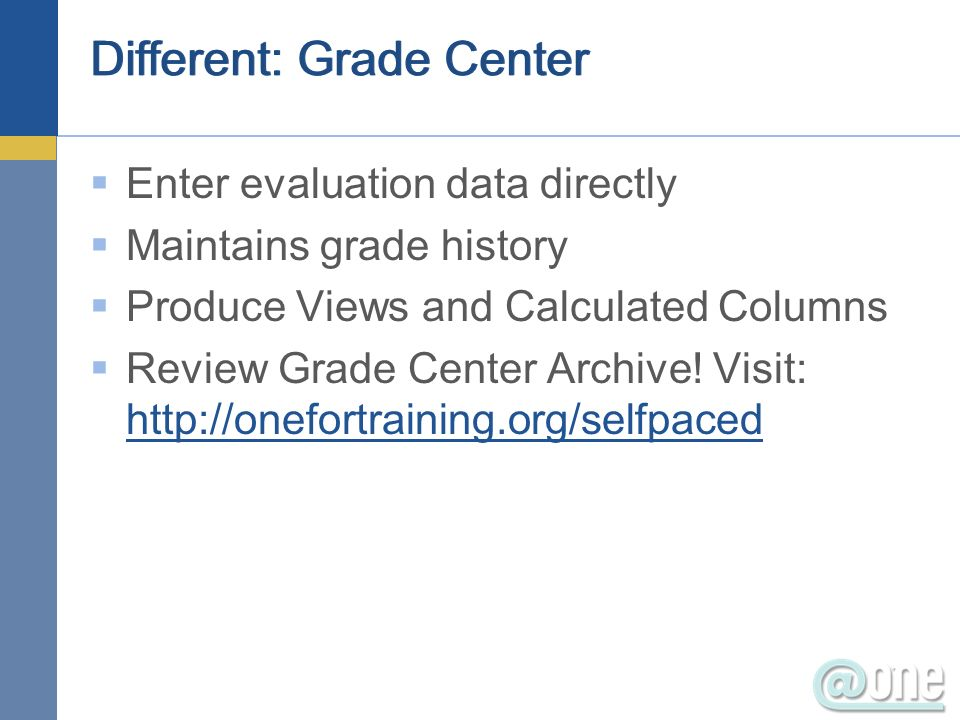 Different: Grade Center Enter evaluation data directly Maintains grade history Produce Views and Calculated Columns Review Grade Center Archive.