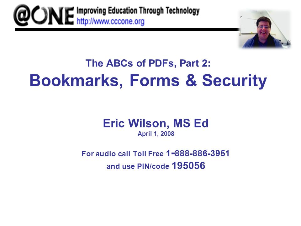 The ABCs of PDFs, Part 2: Bookmarks, Forms & Security Eric Wilson, MS Ed April 1, 2008 For audio call Toll Free 1 - 888-886-3951 and use PIN/code 195056