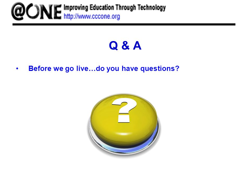 Q & A Before we go live…do you have questions?