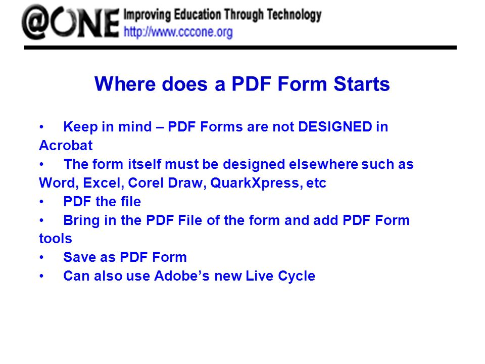 Where does a PDF Form Starts Keep in mind – PDF Forms are not DESIGNED in Acrobat The form itself must be designed elsewhere such as Word, Excel, Corel Draw, QuarkXpress, etc PDF the file Bring in the PDF File of the form and add PDF Form tools Save as PDF Form Can also use Adobes new Live Cycle