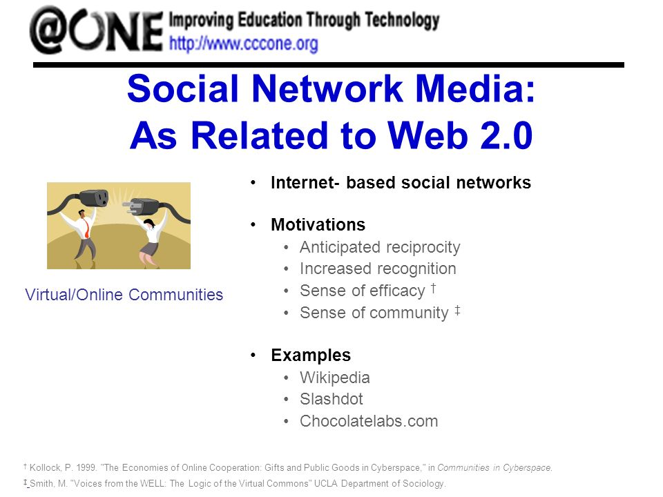Social Network Media: As Related to Web 2.0 Internet- based social networks Motivations Anticipated reciprocity Increased recognition Sense of efficacy Sense of community Examples Wikipedia Slashdot Chocolatelabs.com Virtual/Online Communities Smith, M.