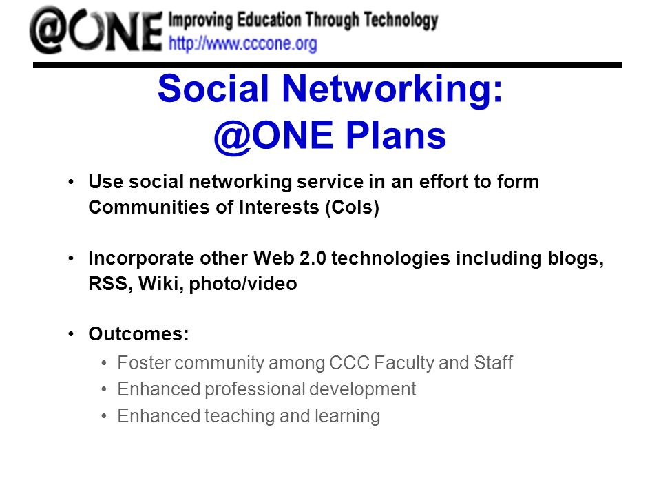 Social Networking: @ONE Plans Use social networking service in an effort to form Communities of Interests (CoIs) Incorporate other Web 2.0 technologies including blogs, RSS, Wiki, photo/video Outcomes: Foster community among CCC Faculty and Staff Enhanced professional development Enhanced teaching and learning