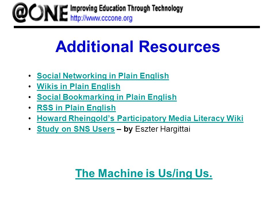 Additional Resources Social Networking in Plain English Wikis in Plain English Social Bookmarking in Plain English RSS in Plain English Howard Rheingolds Participatory Media Literacy Wiki Study on SNS Users – by Eszter HargittaiStudy on SNS Users The Machine is Us/ing Us.