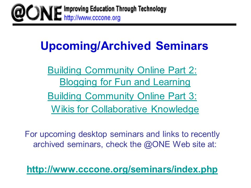 Upcoming/Archived Seminars Building Community Online Part 2: Blogging for Fun and Learning Building Community Online Part 3: Wikis for Collaborative K