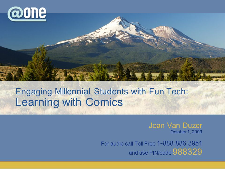 Joan Van Duzer October 1, 2009 For audio call Toll Free 1 - 888-886-3951 and use PIN/code 988329 Engaging Millennial Students with Fun Tech: Learning with Comics
