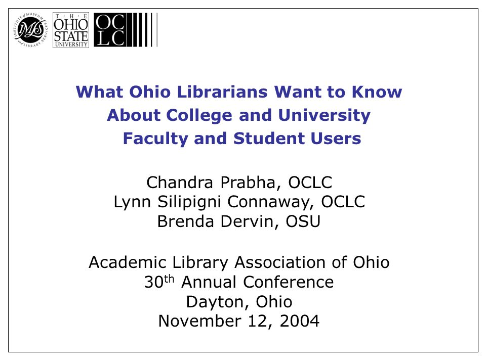 What Ohio Librarians Want to Know About College and University Faculty and Student Users Chandra Prabha, OCLC Lynn Silipigni Connaway, OCLC Brenda Dervin, OSU Academic Library Association of Ohio 30 th Annual Conference Dayton, Ohio November 12, 2004