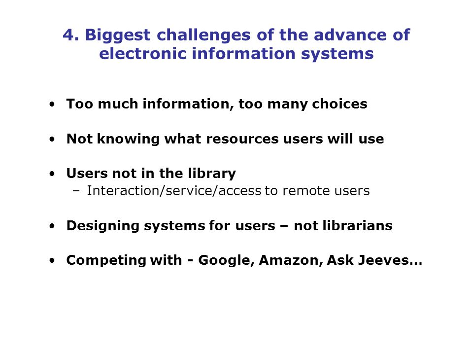 4. Biggest challenges of the advance of electronic information systems Too much information, too many choices Not knowing what resources users will us