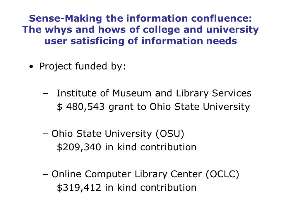 Sense-Making the information confluence: The whys and hows of college and university user satisficing of information needs Project funded by: –Institute of Museum and Library Services $ 480,543 grant to Ohio State University –Ohio State University (OSU) $209,340 in kind contribution –Online Computer Library Center (OCLC) $319,412 in kind contribution