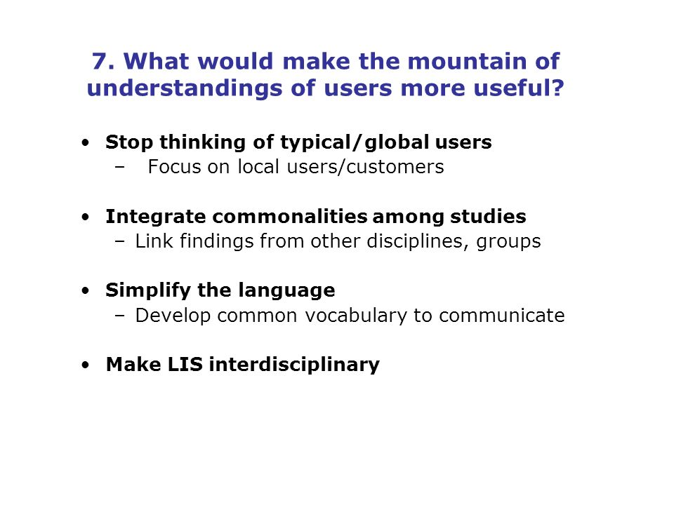 7. What would make the mountain of understandings of users more useful.