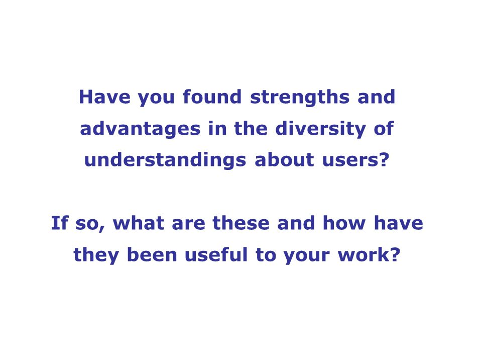 Have you found strengths and advantages in the diversity of understandings about users.