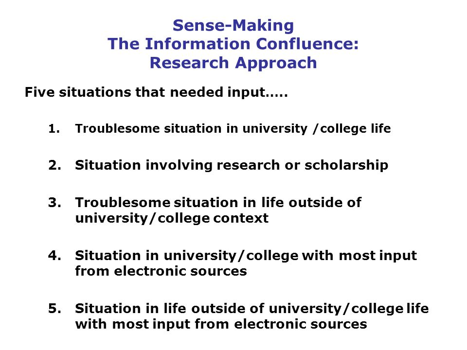 Sense-Making The Information Confluence: Research Approach Five situations that needed input…..