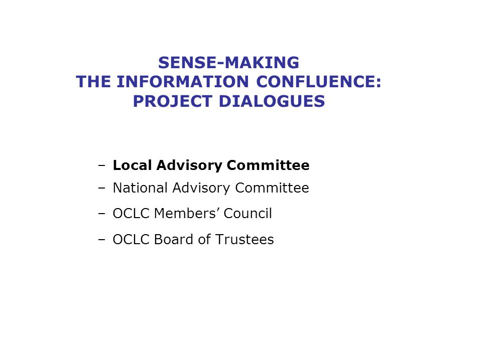 SENSE-MAKING THE INFORMATION CONFLUENCE: PROJECT DIALOGUES –Local Advisory Committee –National Advisory Committee –OCLC Members Council –OCLC Board of Trustees