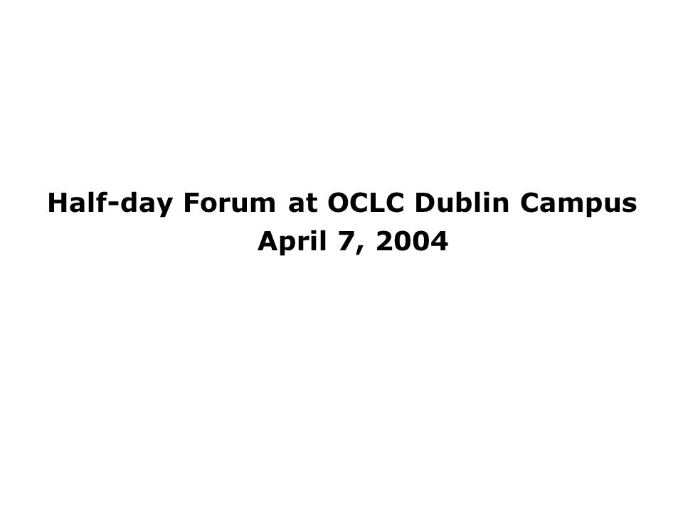 Half-day Forum at OCLC Dublin Campus April 7, 2004